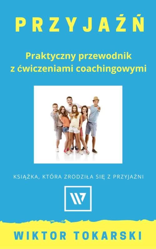Przyjaźń. Praktyczny przewodnik z ćwiczeniami coachingowymi Wiktor Tokarski